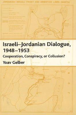 Israeli-Jordanian Dialogue, 1948-1953: Cooperation, Conspiracy or Collusion? (Hardback)