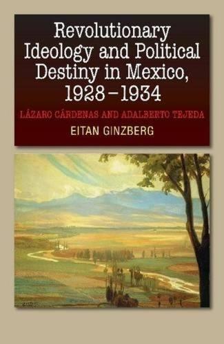 Revolutionary Ideology & Political Destiny in Mexico, 19281934: Lazaro Cardenas & Adalberto Tejeda (Hardback)