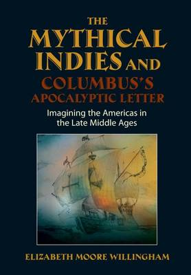 Mythical Indies & Columbuss Apocalyptic Letter: Imagining the Americas in the Late Middle Ages (Hardback)