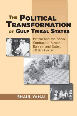 The Political Transformation of Gulf Tribal States: Elitism and the Social Contract in Kuwait, Bahrain and Dubai, 1918-1970s (Paperback)