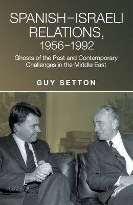 Spanish-Israeli Relations, 1956-1992: Ghosts of the Past and Contemporary Challenges in the Middle East (Hardback)