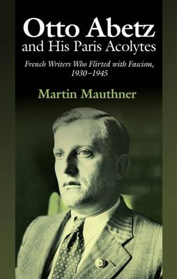 Otto Abetz and His Paris Acolytes: French Writers Who Flirted with Fascism, 1930-1945 (Paperback)