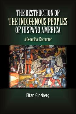 The Destruction of the Indigenous Peoples of Hispano America: A Genocidal Encounter (Hardback)
