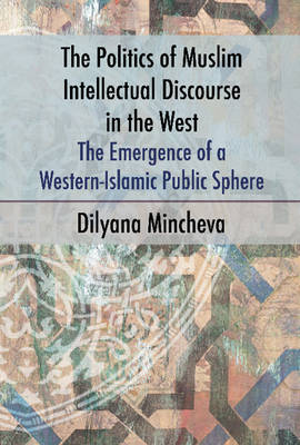 Politics of Muslim Intellectual Discourse in the West: The Emergence of a Western-Islamic Public Sphere (Paperback)