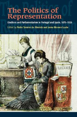 The Politics of Representation: Elections and Parliamentarism in Portugal & Spain, 18751926 (Hardback)