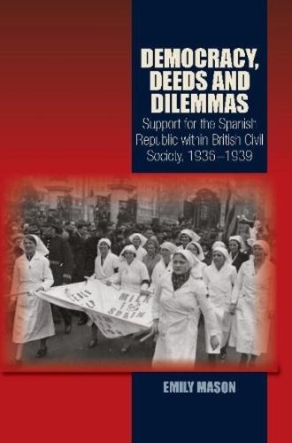 Democracy, Deeds & Dilemmas: Support for the Spanish Republic within British Civil Society, 19361939 (Hardback)