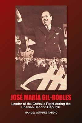 Jose Maria Gil-Robles: Leader of the Catholic Right during the Spanish Second Republic (Hardback)