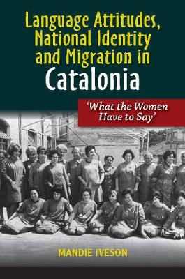Language Attitudes, National Identity and Migration in Catalonia: What the Women Have to Say (Hardback)