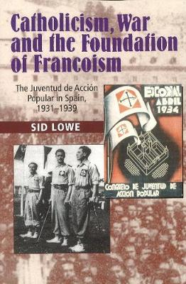 Catholicism, War and the Foundation of Francoism: The Juventud de Accion Popular in Spain, 19311939 (Paperback)