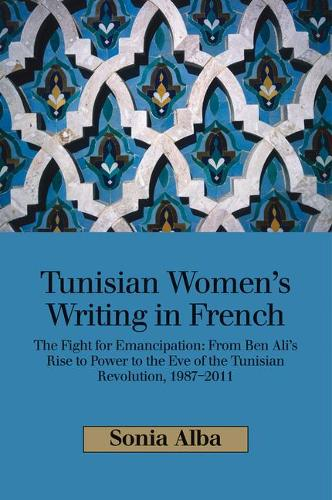 Tunisian Womens Writing in French: The Fight for Emancipation: From Ben Alis Rise to Power to the Eve of the Tunisian Revolution, 19872011 (Hardback)