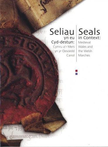 Seliau yn eu Cyd-Destun/Seals in Context - Cymru a'r Mers yn yr Oesoedd Canol/Medieval Wales and the Welsh Marches (Paperback)