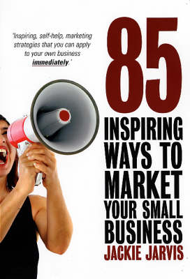 85 Inspiring Ways to Market Your Small Business: Inspiring, Self-help Marketing Strategies That You Can Apply to Your Own Business Immediately (Paperback)