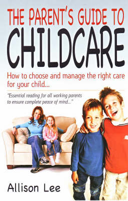 The Parent's Guide to Childcare: How to Choose and Manage the Right Care for Your Child (Paperback)