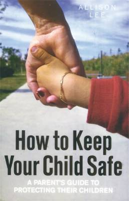 How To Keep Your Child Safe: A Parents Guide to Protecting Their Children (Paperback)