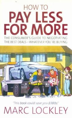 How To Pay Less For More: The Consumer's Guide to Negotiating the Best Deals - Whatever You're Buying (Paperback)