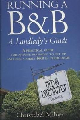 Running a B&B - A Landlady's Guide: A Practical guide for anyone planning to set up and run a small B&B in their home (Paperback)