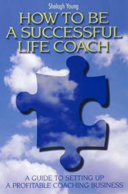How to Be a Successful Life Coach: A Guide to Setting Up A Profitable Coaching Business (Paperback)