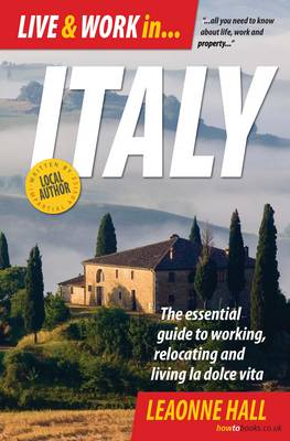 Live and Work in Italy: The Essential Guide to Working, Relocating and Living La Dolce Vita (Paperback)