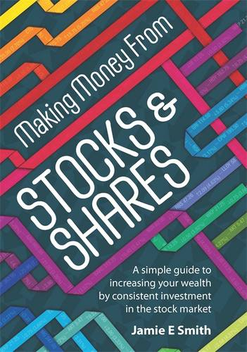 Making Money from Stocks and Shares: A Simple Guide to Increasing Your Wealth by Consistent Investment in the Stock Market (Paperback)
