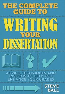 The Complete Guide To Writing Your Dissertation: Advice, techniques and insights to help you enhance your grades (Paperback)