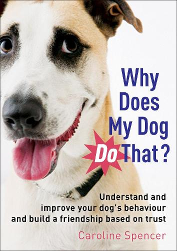 Why Does My Dog Do That?: Understand and Improve Your Dog's Behaviour and Build a Friendship Based on Trust (Paperback)