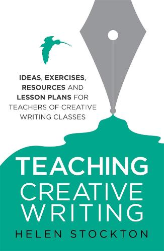Teaching Creative Writing: Ideas, exercises, resources and lesson plans for teachers of creative-writing classes (Paperback)