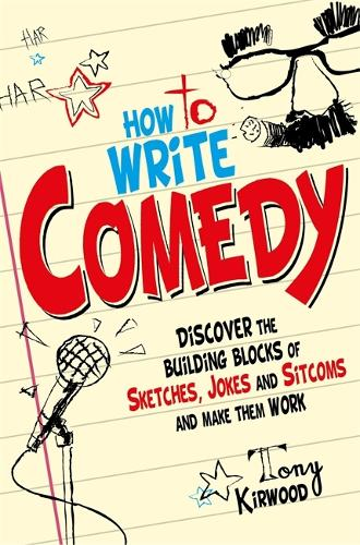 How To Write Comedy: Discover the building blocks of sketches, jokes and sitcoms - and make them work (Paperback)