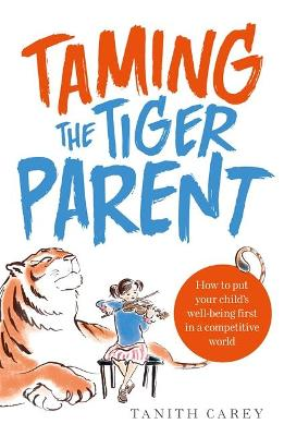 Taming the Tiger Parent: How to put your child's well-being first in a competitive world (Paperback)