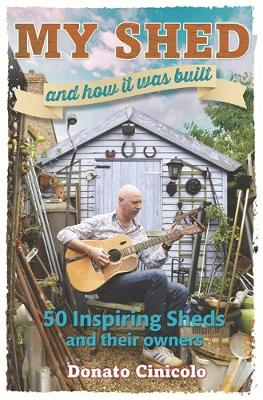 My Shed And How It Was Built: 50 Inspiring Sheds and their Owners (Hardback)