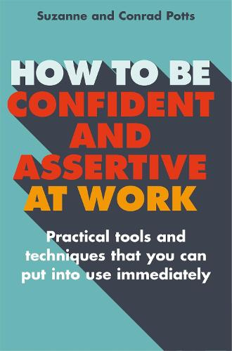 How to be Confident and Assertive at Work: Practical tools and techniques that you can put into use immediately (Paperback)