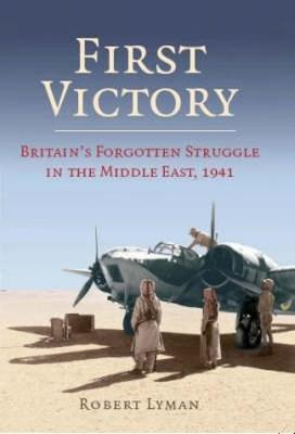 First Victory: 1941: Blood, Oil and Mastery in the Middle East, 1941 (Hardback)
