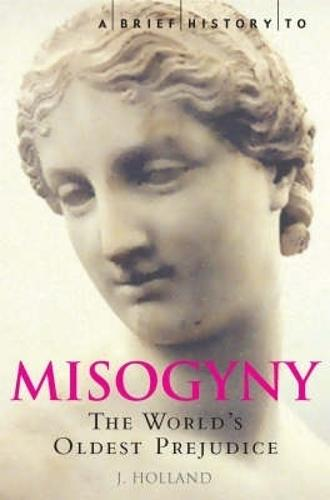 A Brief History of Misogyny: The World's Oldest Prejudice - Brief Histories (Paperback)