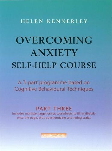 Overcoming Anxiety Self-Help Course Part 3: A 3-part Programme Based on Cognitive Behavioural Techniques Part 3 - Overcoming: Three-volume courses (Paperback)