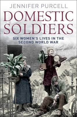 Domestic Soldier: Six Womens' Lives in the Second World War (Paperback)