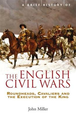 A Brief History of the English Civil Wars: Roundheads, Cavaliers and the Execution of the King - Brief Histories (Paperback)