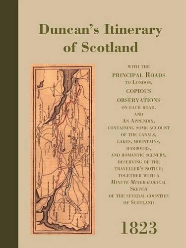 Duncan's Itinerary of Scotland: With the Principal Roads to London, Copious Observations on Each Road, and an Appendix, Containing Some Account of the Canals, Lakes, Mountains, Harbours, and Romantic Scenery, Deserving of the Traveller's Notice; Together with a Minute Mineralogical Sketch of the Several Counties of Scotland (Paperback)