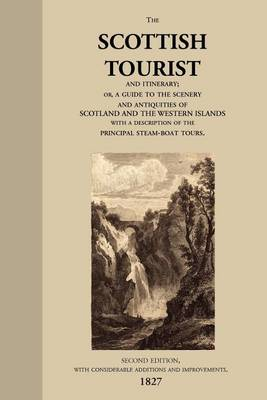 The Scottish Tourist and Itinerary, or, a Guide to the Scenery and Antiquities of Scotland and the Western Isles, with a Description of the Principal Steam-boat Tours. (Paperback)