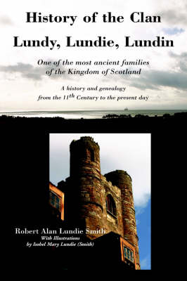 History of the Clan Lundy, Lundie, Lundin: One of the Most Ancient Families of the Kingdom of Scotland: A History and Genealogy from the 11th Century to the Present Day - Family Histories (Paperback)