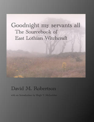 Goodnight My Servants All: The Sourcebook of East Lothian Witchcraft (Paperback)