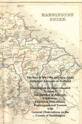The First (1789-1799) and New (1841) Statistical Accounts of Scotland: Haddington (in Three Volumes) Volume 1: The Parishes of Aberlady, Gladsmuir, Ormiston, Pencaitland, Prestonpans and Tranent with General Observations on the County of Haddington (Paperback)