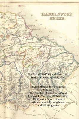 The First (1789-1799) and New (1841) Statistical Accounts of Scotland: Haddington (in Three Volumes) Volume 3: The Parishes of Dunbar, Garvald, Innerwick, Morham, Oldhamstocks, Prestonkirk, Spott, Stenton, Whitekirk and Tynninghame, and Whittinghame. (Paperback)