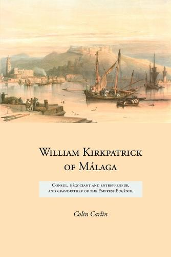 William Kirkpatrick of Malaga: Consul, Negociant and Entrepreneur, and Grandfather of the Empress Eugenie - Family Histories (Paperback)