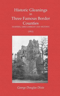 Historic Gleanings in Three Famous Border Counties - Dumfries, Kirkcudbright and Wigtown (1911) (Paperback)