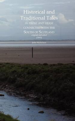 Historical and Traditional Tales in Prose and Verse Connected with the South of Scotland: Original and Select (1893) (Paperback)