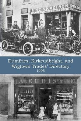 Dumfries, Kirkcudbright, and Wigtown Trades' Directory with County Supplement (1905) (Paperback)