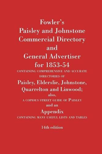 Fowler's Paisley and Johnstone Commercial Directory and General Advertiser for 1853-54: Containing Comprehensive and Accurate Directories of Paisley, Elderslie, Johnstone, Quarrelton and Linwood (Paperback)