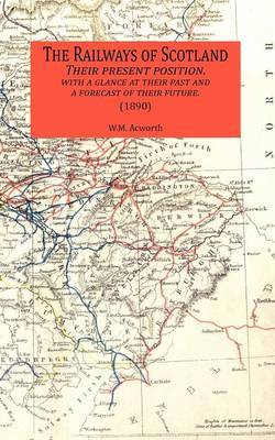 The Railways of Scotland Their Present Position. with a Glance at Their Past and a Forecast of Their Future. (1890) (Paperback)