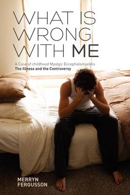 What is Wrong with ME - A Case of Childhood Myalgic Encephalomyelitis: The Illness and the Controversy (Paperback)