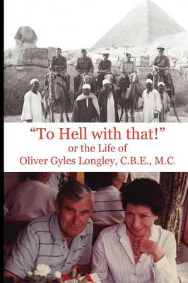 """""""To Hell with That!"""" or the Life of Oliver Gyles Longley, C.B.E., M.C. (Paperback)"""