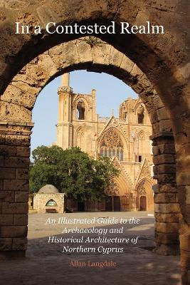 In a Contested Realm: An Illustrated Guide to the Archaeology and Historical Architecture of Northern Cyprus (Paperback)